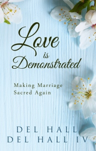 Love is Demonstrated - Making Marriage Sacred Again by Del Hall. Available on Amazon